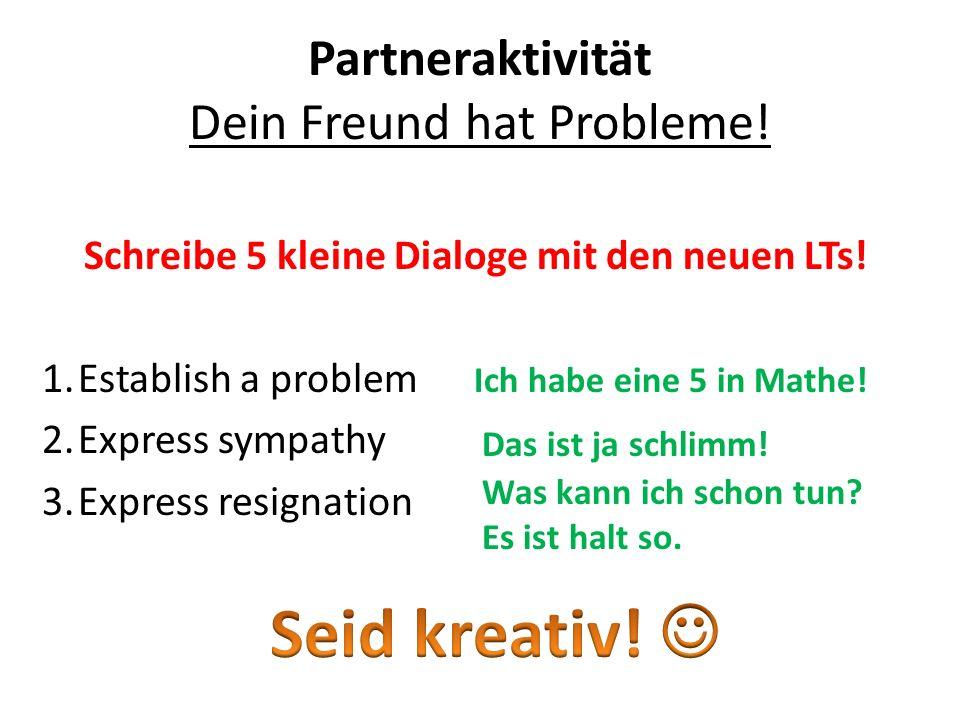 Partneraktivität Dein Freund hat Probleme. Schreibe 5 kleine Dialoge mit den neuen LTs.