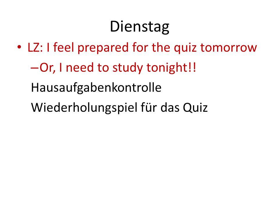 Dienstag LZ: I feel prepared for the quiz tomorrow – Or, I need to study tonight!! Hausaufgabenkontrolle Wiederholungspiel für das Quiz