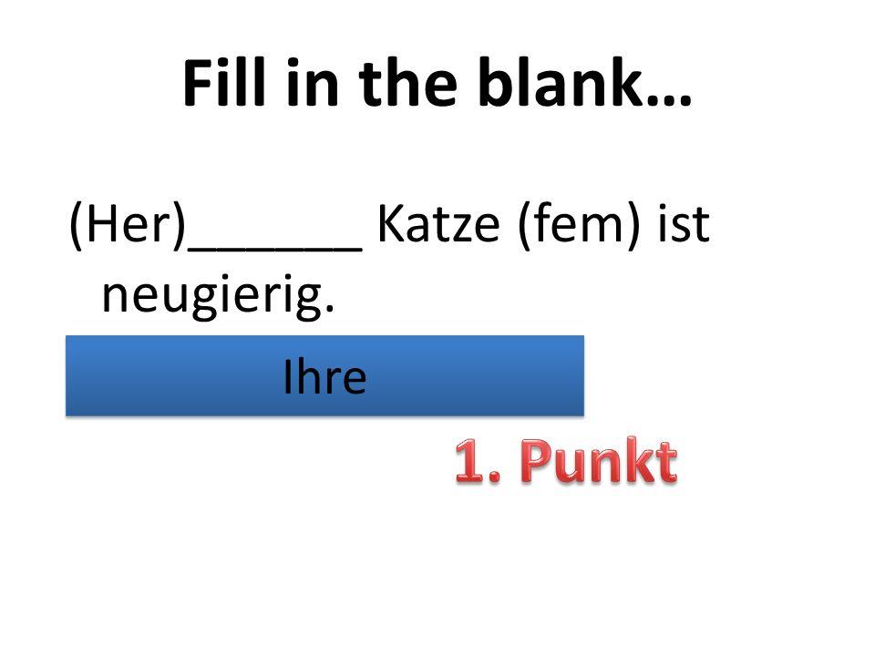 Fill in the blank… (Her)______ Katze (fem) ist neugierig. Ihre