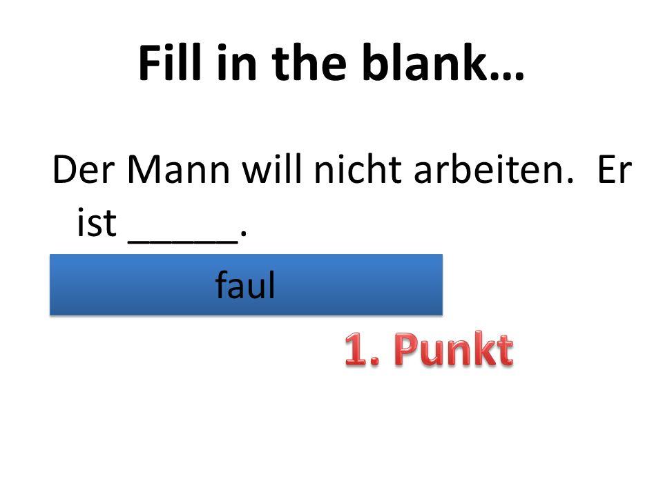 Fill in the blank… Der Mann will nicht arbeiten. Er ist _____. faul
