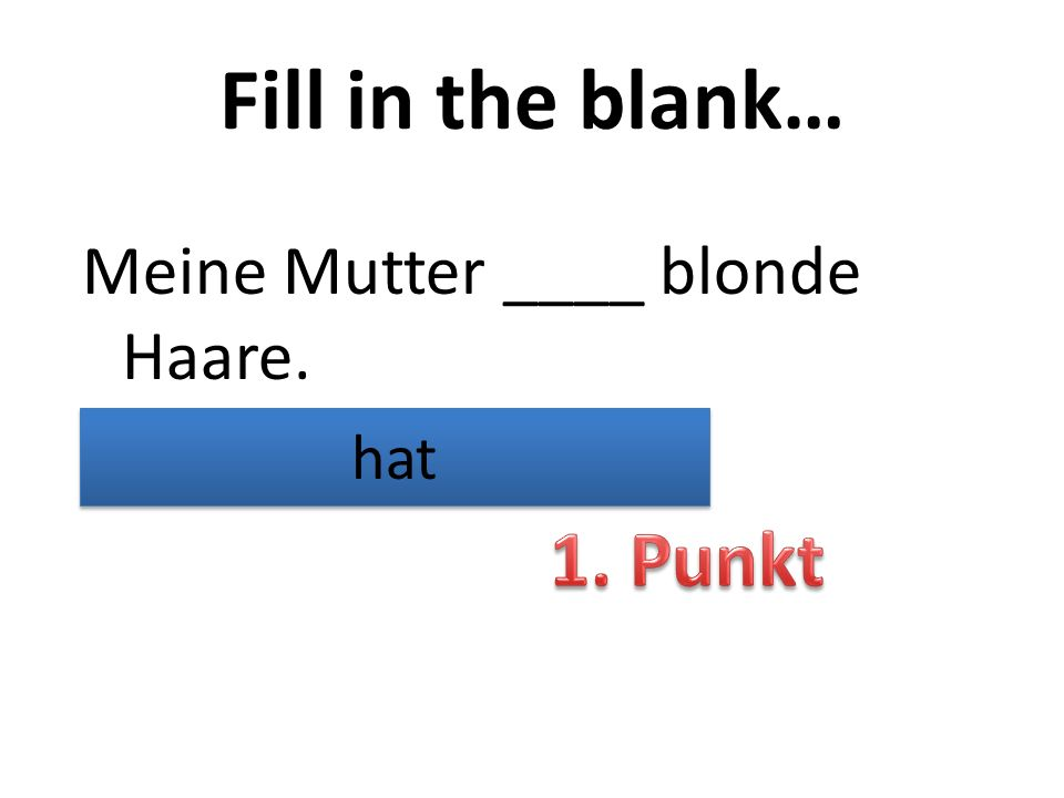 Fill in the blank… Meine Mutter ____ blonde Haare. hat