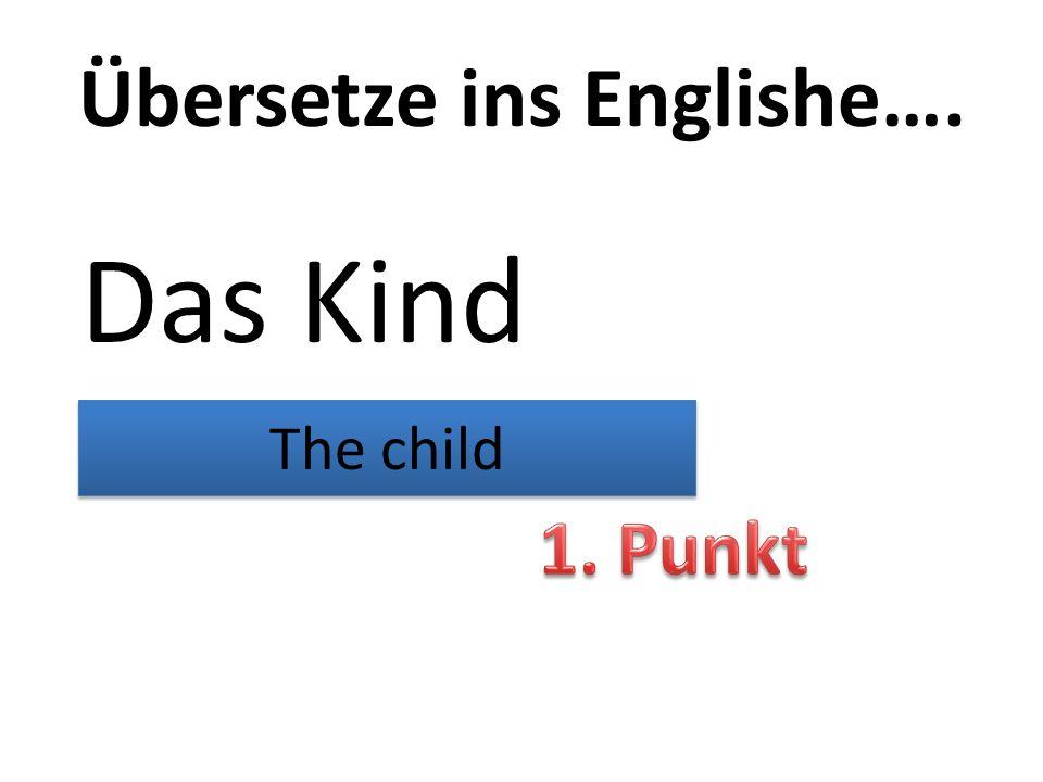 Übersetze ins Englishe…. Das Kind The child