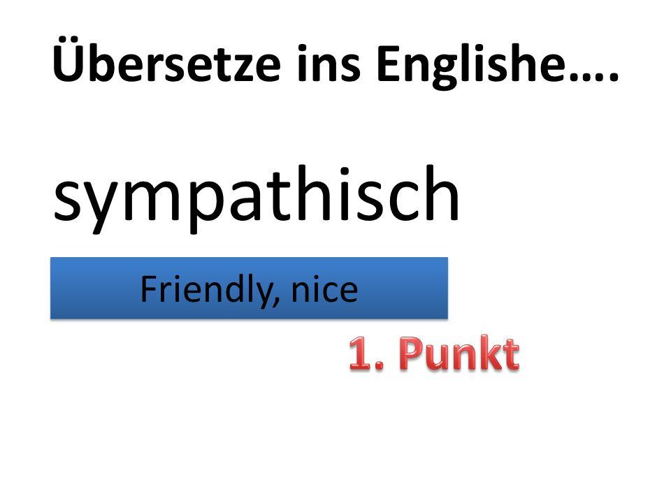 Übersetze ins Englishe…. sympathisch Friendly, nice
