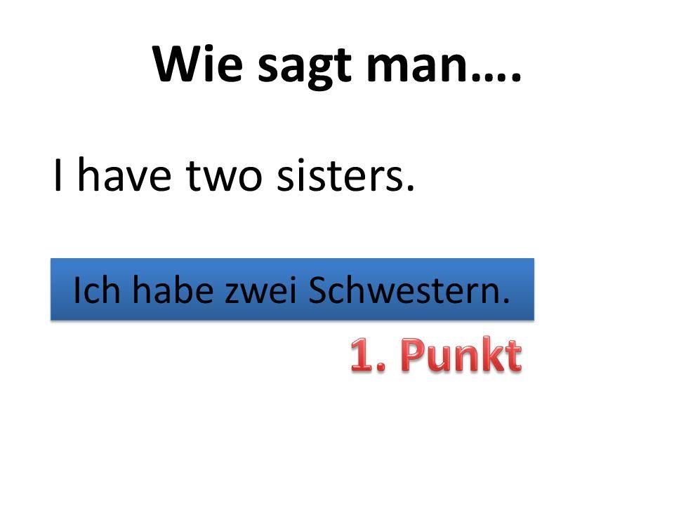Wie sagt man…. I have two sisters. Ich habe zwei Schwestern.