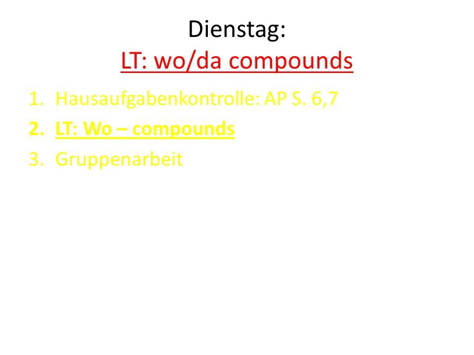 Dienstag: LT: wo/da compounds 1.Hausaufgabenkontrolle: AP S. 6,7 2.LT: Wo – compounds 3.Gruppenarbeit
