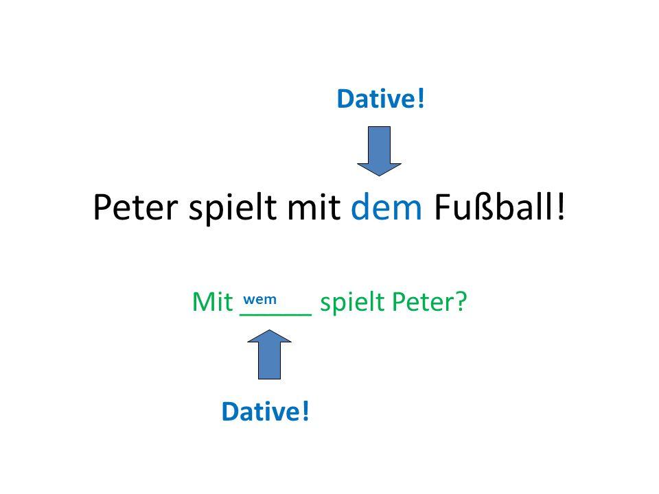Peter spielt mit dem Fußball! Mit _____ spielt Peter? wem Dative!