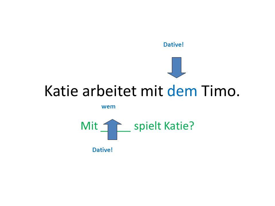 Katie arbeitet mit dem Timo. Mit _____ spielt Katie? wem Dative!
