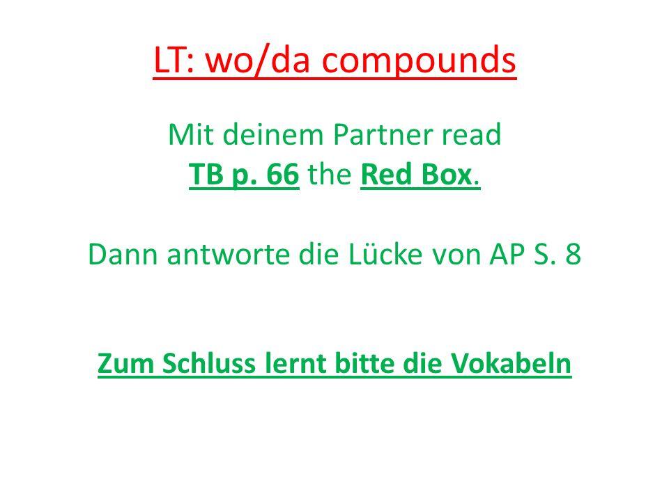 LT: wo/da compounds Mit deinem Partner read TB p. 66 the Red Box. Dann antworte die Lücke von AP S. 8 Zum Schluss lernt bitte die Vokabeln