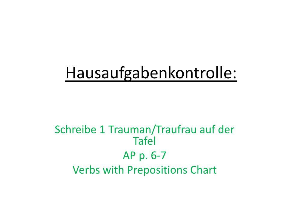 Hausaufgabenkontrolle: Schreibe 1 Trauman/Traufrau auf der Tafel AP p. 6-7 Verbs with Prepositions Chart