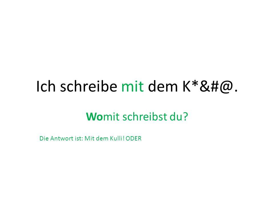 Ich schreibe mit dem K*&#@. Womit schreibst du? Die Antwort ist: Mit dem Kulli! ODER DAMIT!