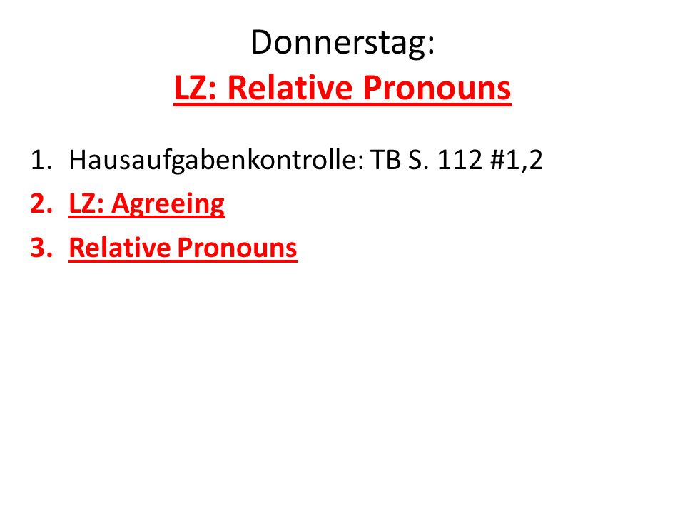 Donnerstag: LZ: Relative Pronouns 1.Hausaufgabenkontrolle: TB S. 112 #1,2 2.LZ: Agreeing 3.Relative Pronouns