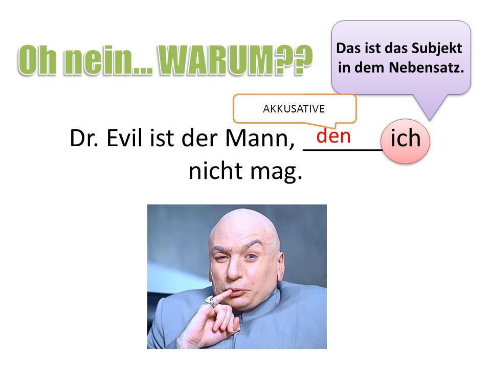 Dr. Evil ist der Mann, ______ ich nicht mag. den Das ist das Subjekt in dem Nebensatz. Das ist das Subjekt in dem Nebensatz. AKKUSATIVE