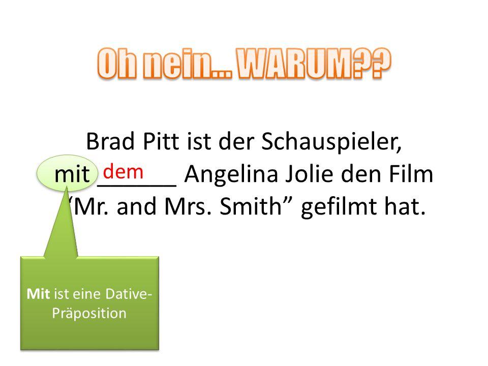 Brad Pitt ist der Schauspieler, mit ______ Angelina Jolie den Film Mr. and Mrs. Smith gefilmt hat. dem Mit ist eine Dative- Präposition Mit ist eine D