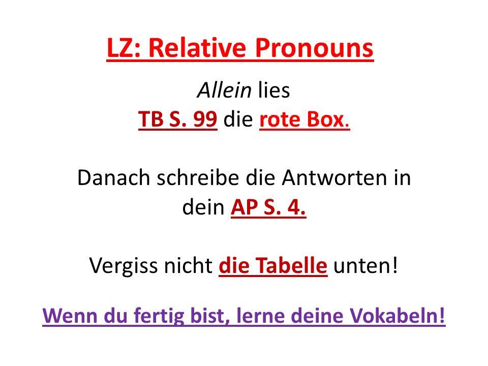 LZ: Relative Pronouns Allein lies TB S. 99 die rote Box. Danach schreibe die Antworten in dein AP S. 4. Vergiss nicht die Tabelle unten! Wenn du ferti