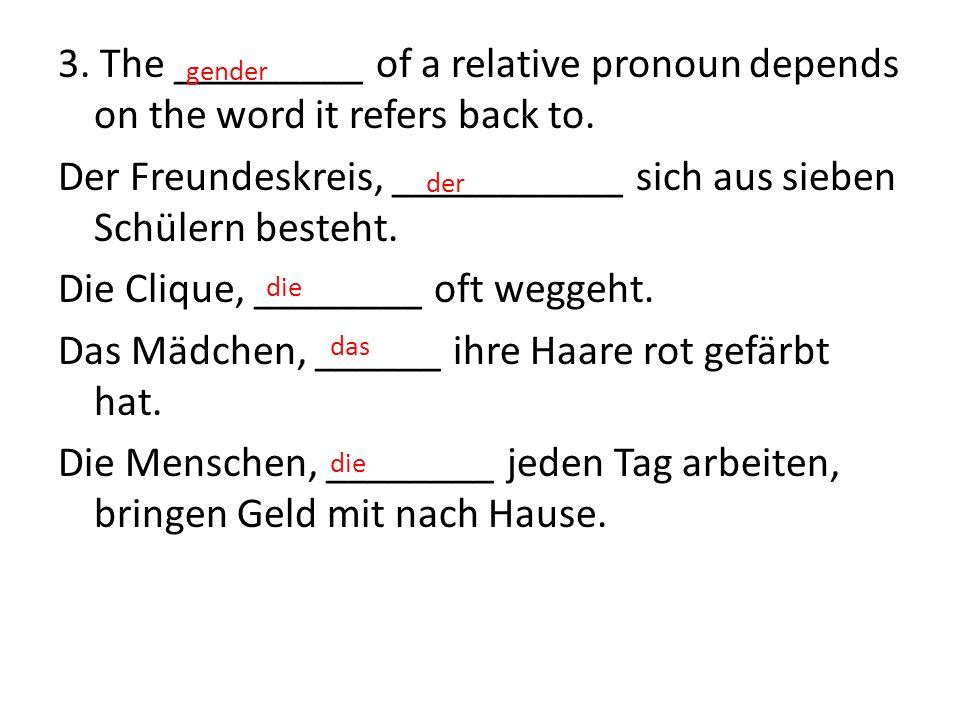 3. The _________ of a relative pronoun depends on the word it refers back to. Der Freundeskreis, ___________ sich aus sieben Schülern besteht. Die Cli