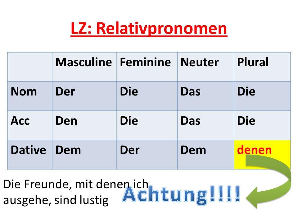 LZ: Relativpronomen MasculineFeminineNeuterPlural NomDerDieDasDie AccDenDieDasDie DativeDemDerDemdenen Die Freunde, mit denen ich ausgehe, sind lustig