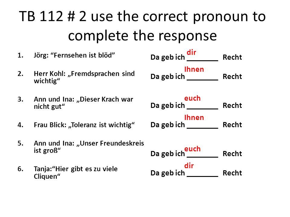 TB 112 # 2 use the correct pronoun to complete the response 1.Jörg: Fernsehen ist blöd 2.Herr Kohl: Fremdsprachen sind wichtig 3.Ann und Ina: Dieser K