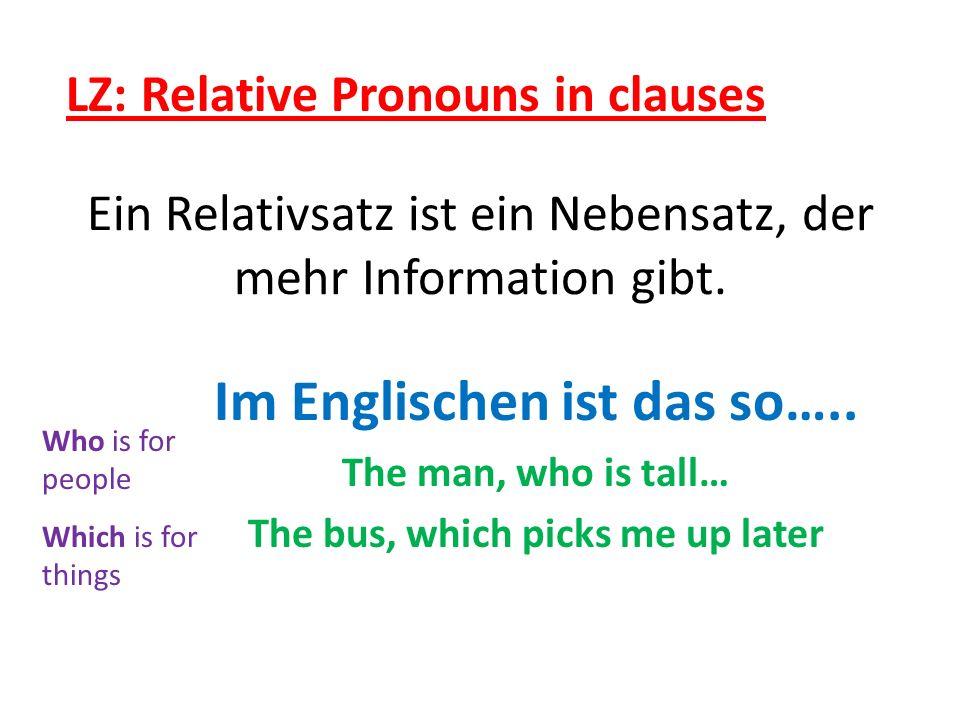 Ein Relativsatz ist ein Nebensatz, der mehr Information gibt. Im Englischen ist das so….. The man, who is tall… The bus, which picks me up later Who i
