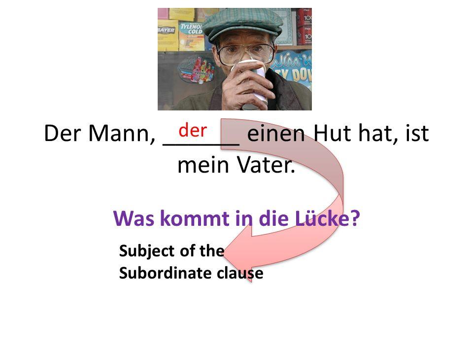 Der Mann, ______ einen Hut hat, ist mein Vater. Was kommt in die Lücke? der Subject of the Subordinate clause