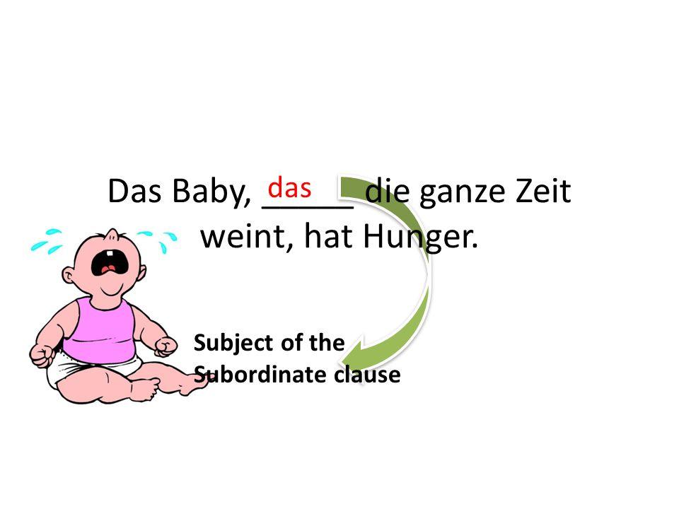 Das Baby, _____ die ganze Zeit weint, hat Hunger. das Subject of the Subordinate clause