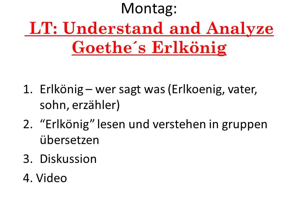 Montag: LT: Understand and Analyze Goethe´s Erlkönig 1.Erlkönig – wer sagt was (Erlkoenig, vater, sohn, erzähler) 2.Erlkönig lesen und verstehen in gr