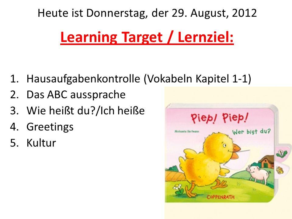 Learning Target / Lernziel: 1.Hausaufgabenkontrolle (Vokabeln Kapitel 1-1) 2.Das ABC aussprache 3.Wie heißt du?/Ich heiße 4.Greetings 5.Kultur Heute i
