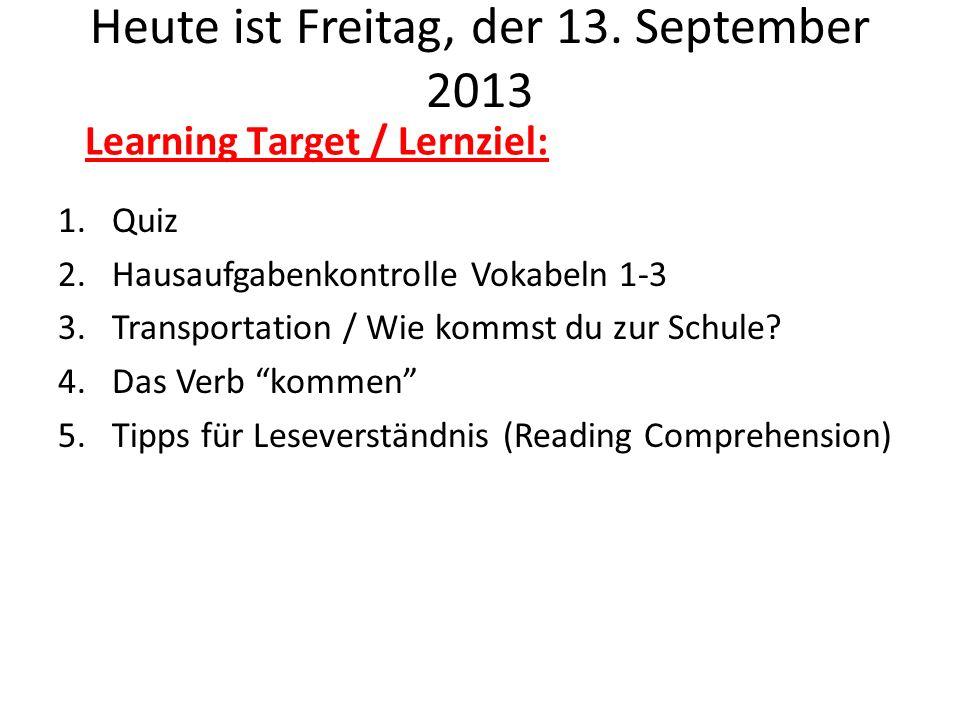 Heute ist Freitag, der 13. September 2013 1.Quiz 2.Hausaufgabenkontrolle Vokabeln 1-3 3.Transportation / Wie kommst du zur Schule? 4.Das Verb kommen 5