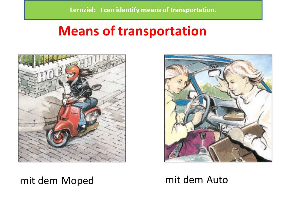 mit dem Moped mit dem Auto Means of transportation Lernziel: I can identify means of transportation.