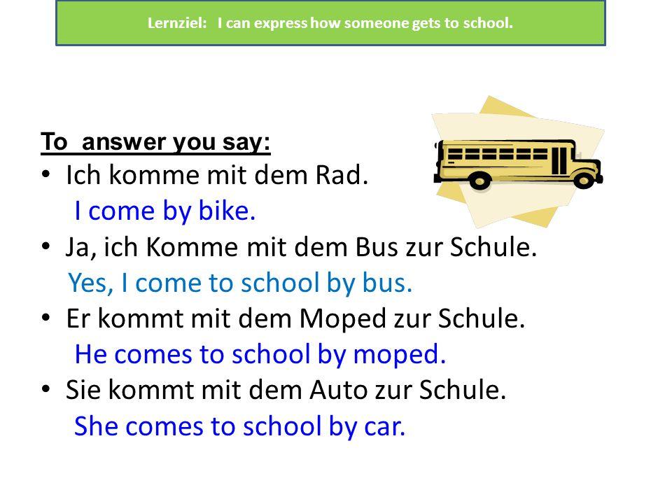 To answer you say: Ich komme mit dem Rad. I come by bike. Ja, ich Komme mit dem Bus zur Schule. Yes, I come to school by bus. Er kommt mit dem Moped z