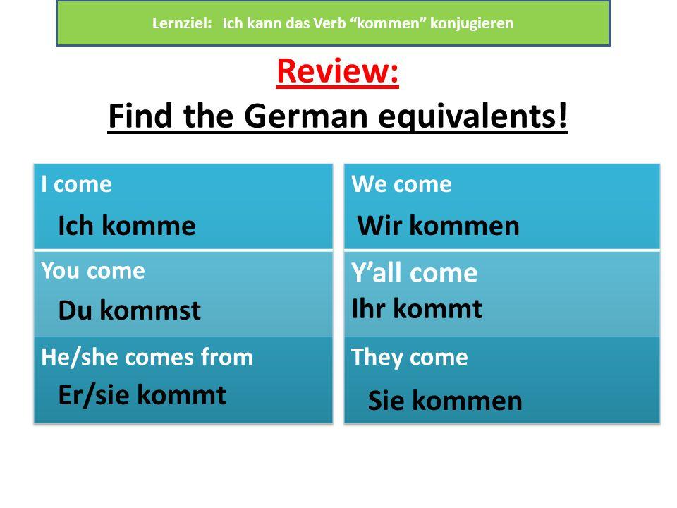 Review: Find the German equivalents! Ich komme Du kommst Er/sie kommt Wir kommen Sie kommen Lernziel: Ich kann das Verb kommen konjugieren