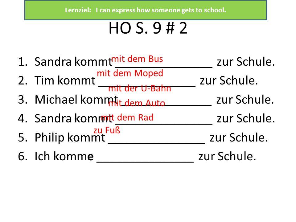 HO S. 9 # 2 1.Sandra kommt _______________ zur Schule. 2.Tim kommt _______________ zur Schule. 3.Michael kommt ______________ zur Schule. 4.Sandra kom