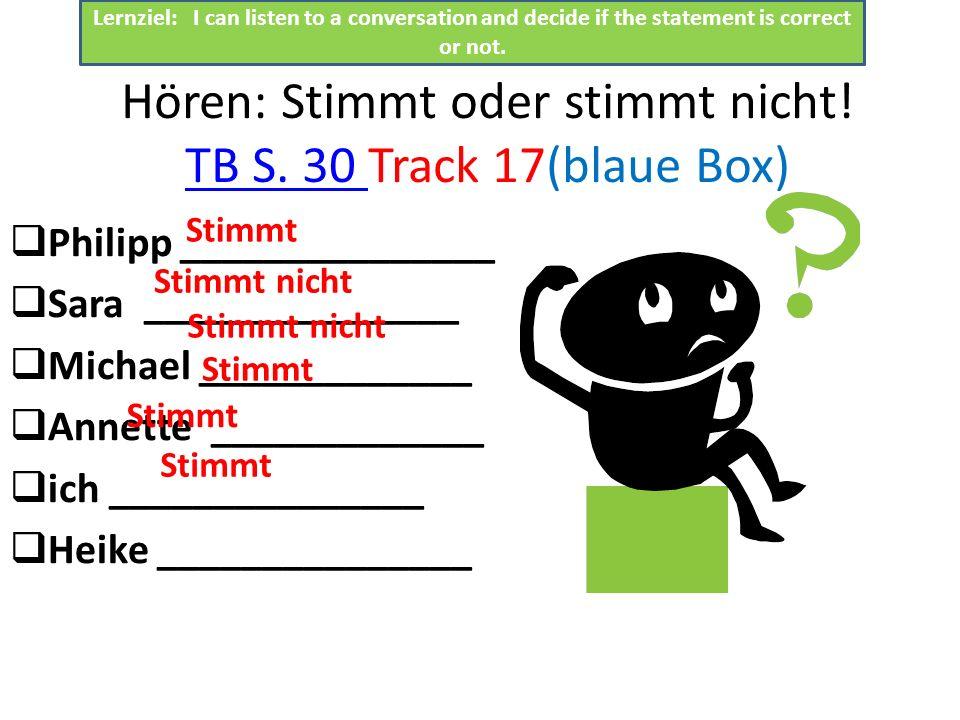 Hören: Stimmt oder stimmt nicht! TB S. 30 Track 17(blaue Box) TB S. 30 Philipp _______________ Sara _______________ Michael _____________ Annette ____