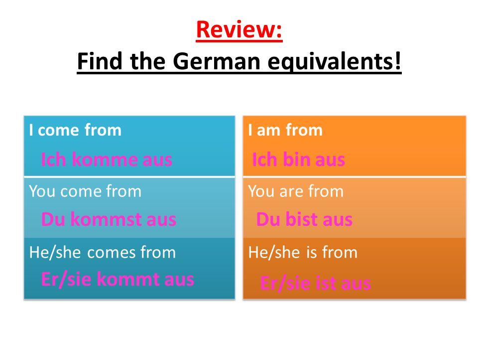 Review: Find the German equivalents! Ich komme aus Du kommst aus Er/sie kommt aus Ich bin aus Du bist aus Er/sie ist aus