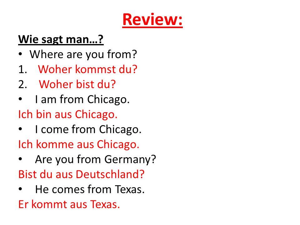 Review: Wie sagt man…? Where are you from? 1. Woher kommst du? 2. Woher bist du? I am from Chicago. Ich bin aus Chicago. I come from Chicago. Ich komm