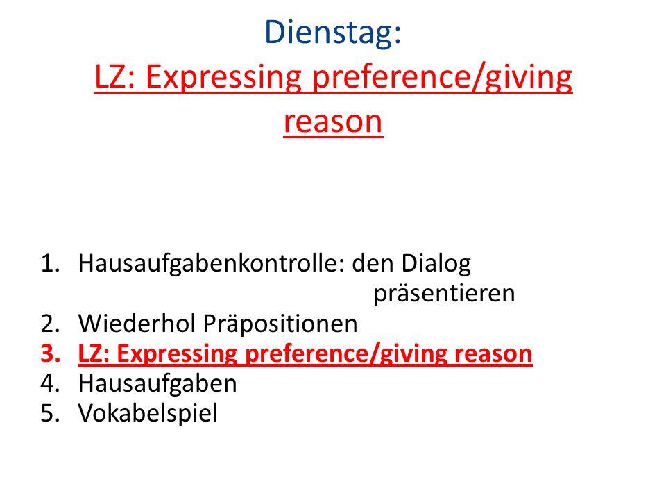 Dienstag: LZ: Expressing preference/giving reason 1.Hausaufgabenkontrolle: den Dialog präsentieren 2.Wiederhol Präpositionen 3.LZ: Expressing preferen