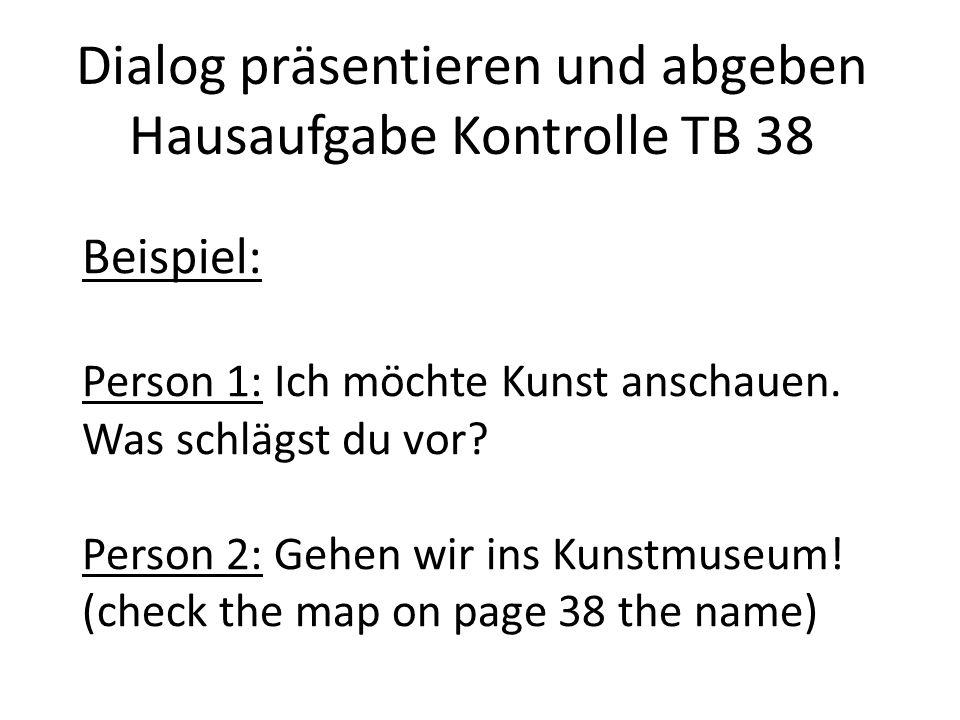 Beispiel: Person 1: Ich möchte Kunst anschauen. Was schlägst du vor? Person 2: Gehen wir ins Kunstmuseum! (check the map on page 38 the name) Dialog p