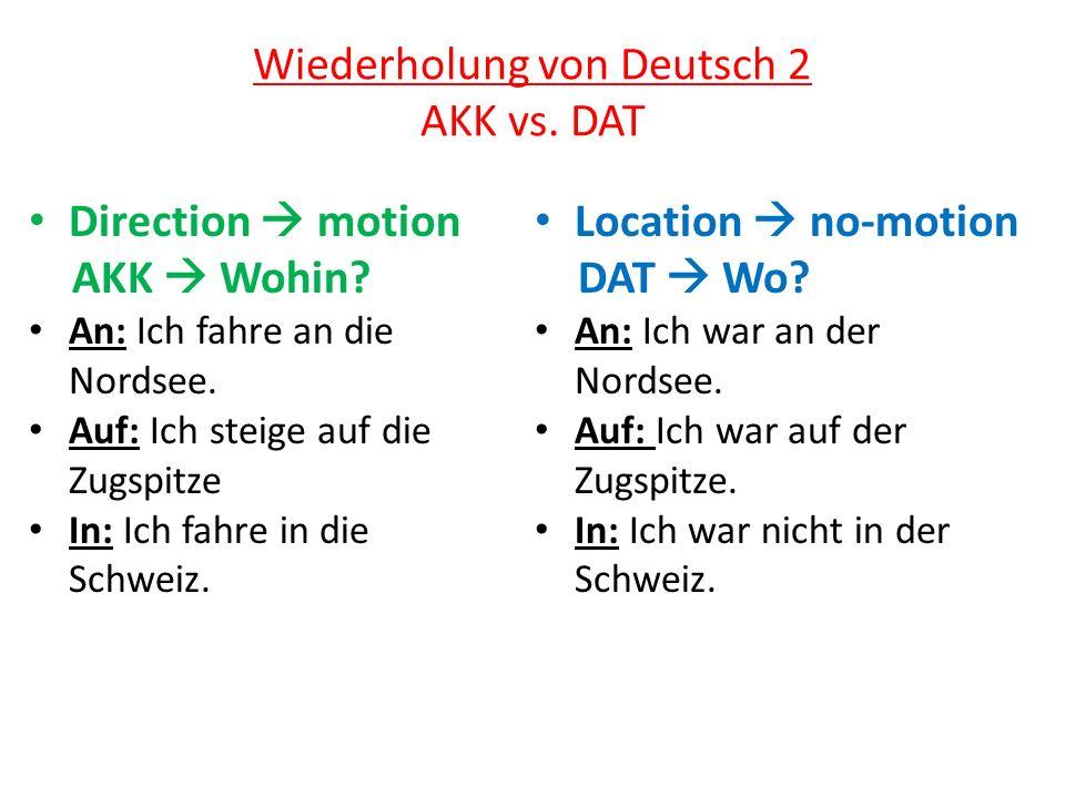 Wiederholung von Deutsch 2 AKK vs. DAT Direction motion AKK Wohin? An: Ich fahre an die Nordsee. Auf: Ich steige auf die Zugspitze In: Ich fahre in di