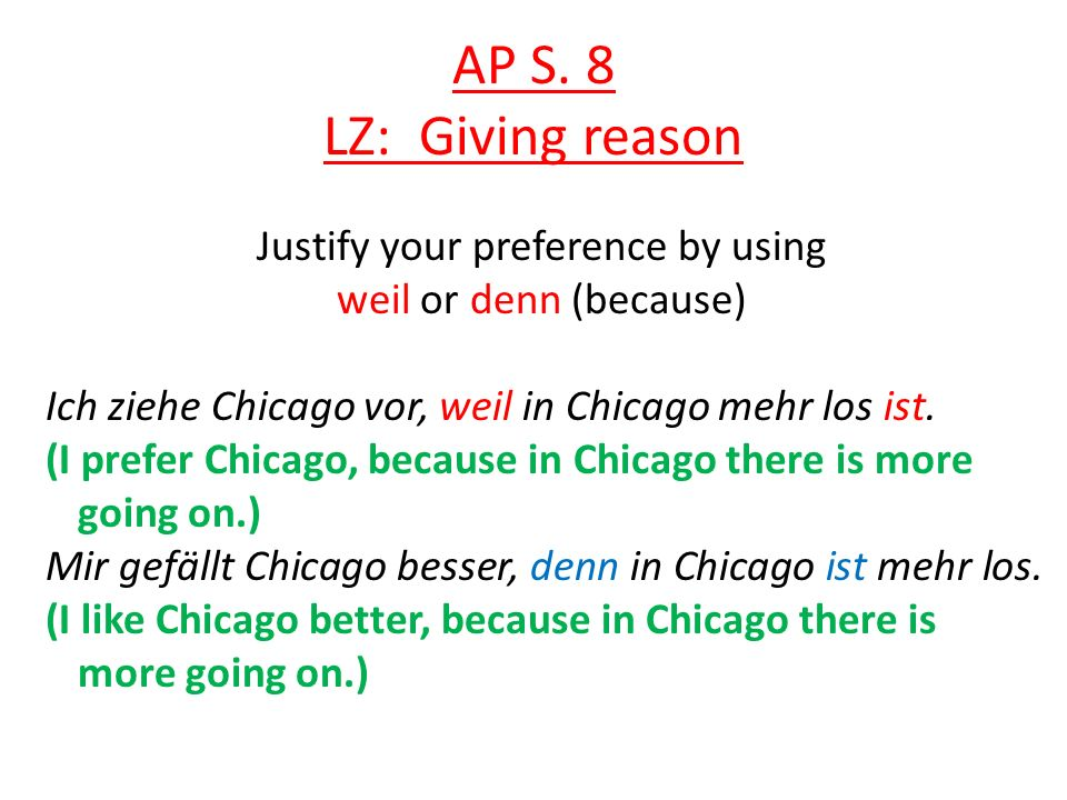 AP S. 8 LZ: Giving reason Justify your preference by using weil or denn (because) Ich ziehe Chicago vor, weil in Chicago mehr los ist. (I prefer Chica