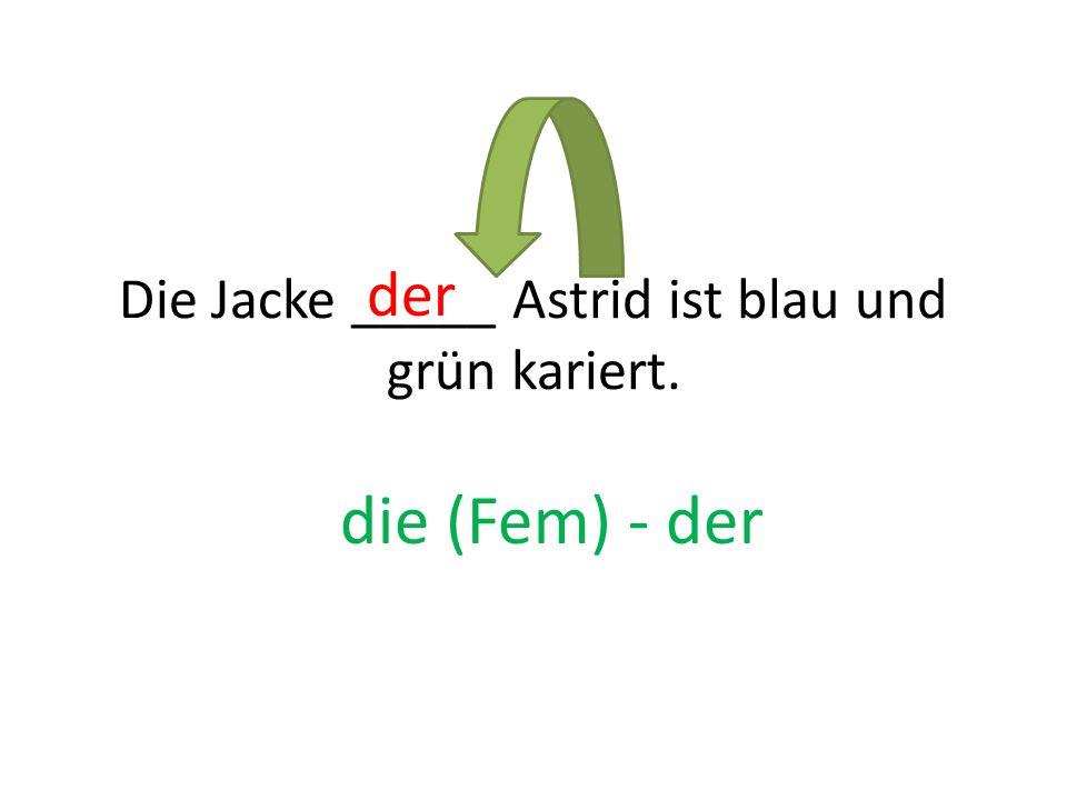 Die Jacke _____ Astrid ist blau und grün kariert. der die (Fem) - der