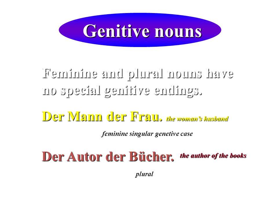 Genitive nouns Feminine and plural nouns have no special genitive endings. Der Mann der Frau. the womans husband Der Autor der Bücher. feminine singul
