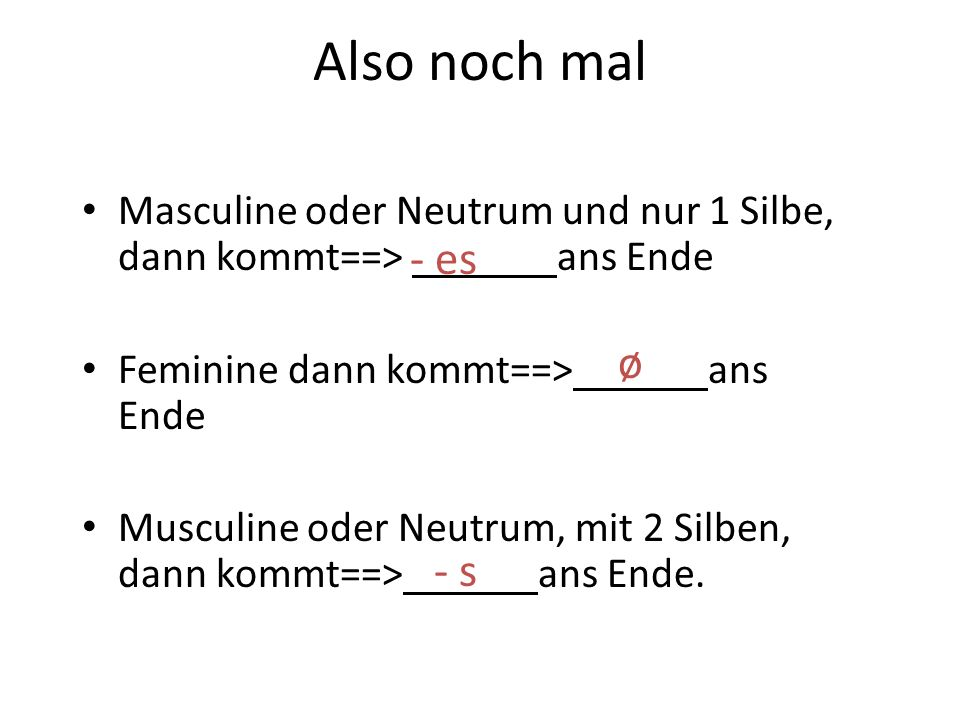 Also noch mal Masculine oder Neutrum und nur 1 Silbe, dann kommt==> ans Ende Feminine dann kommt==> ans Ende Musculine oder Neutrum, mit 2 Silben, dann kommt==> ans Ende.