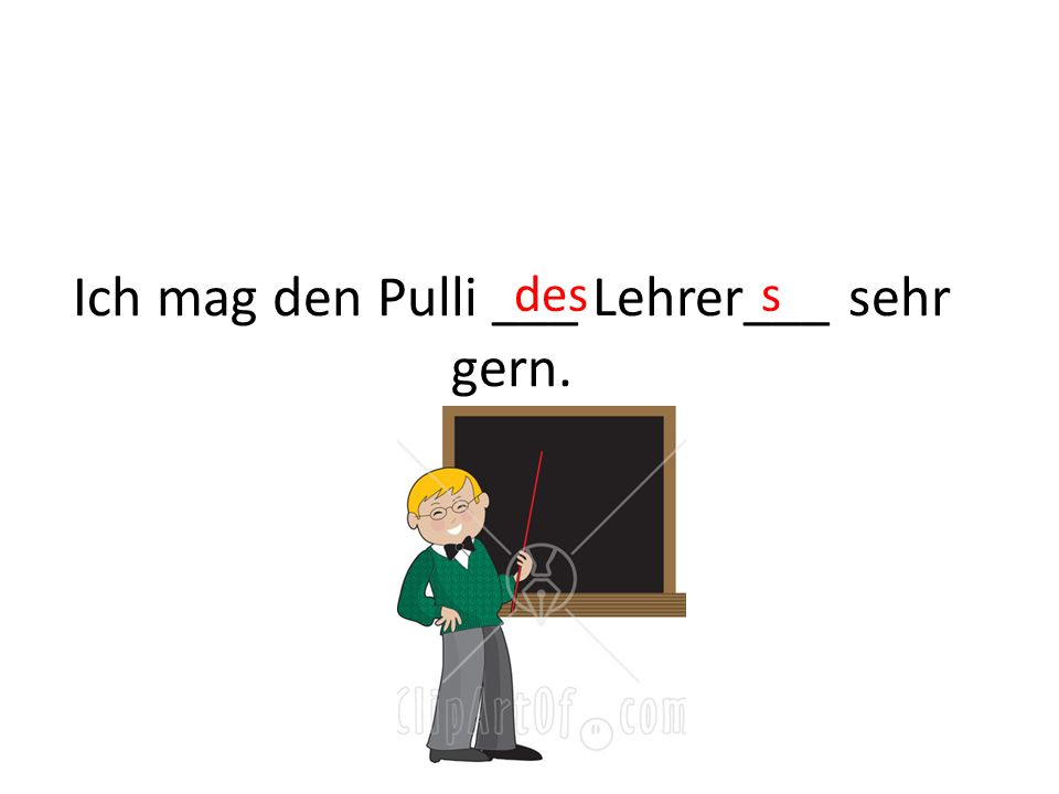 Ich mag den Pulli ___ Lehrer___ sehr gern. dess