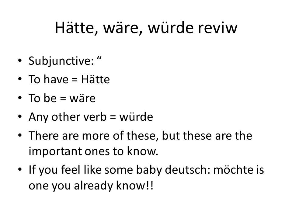 Hätte, wäre, würde reviw Subjunctive: To have = Hätte To be = wäre Any other verb = würde There are more of these, but these are the important ones to know.