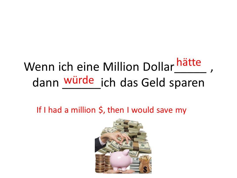 Wenn ich eine Million Dollar_____, dann ______ich das Geld sparen hätte würde If I had a million $, then I would save my money.