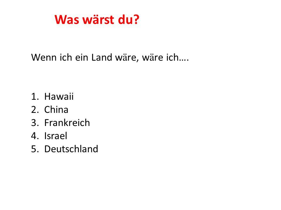 Wenn ich ein Land w ä re, w ä re ich…. 1. Hawaii 2. China 3. Frankreich 4. Israel 5. Deutschland Was wärst du?