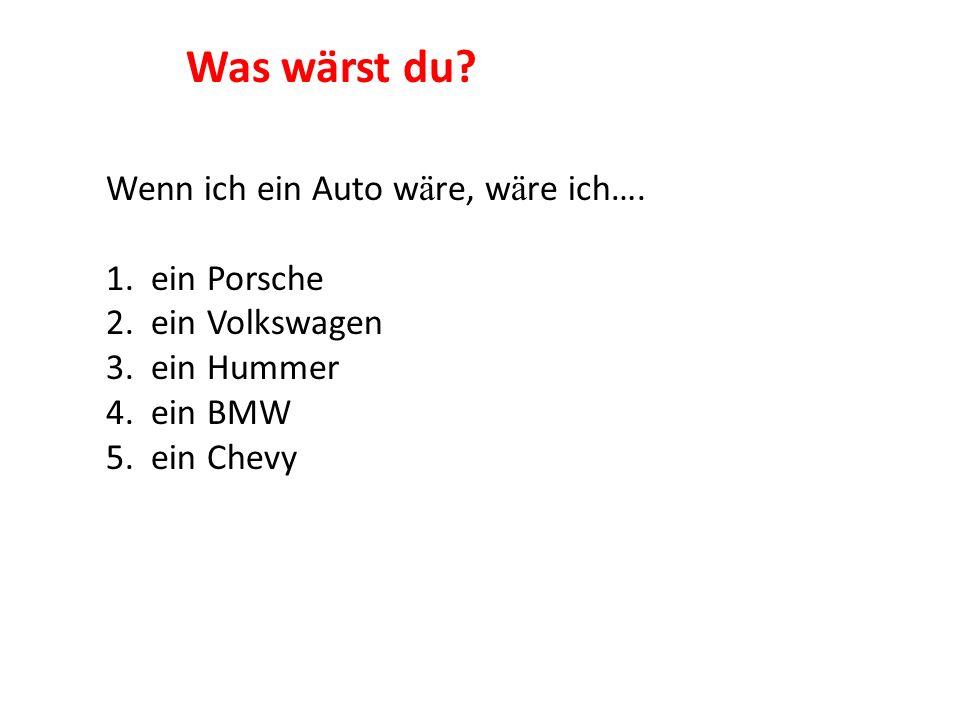 Wenn ich ein Auto w ä re, w ä re ich…. 1. ein Porsche 2. ein Volkswagen 3. ein Hummer 4. ein BMW 5. ein Chevy Was wärst du?