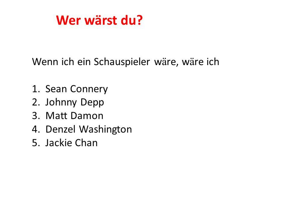 Wenn ich ein Schauspieler w ä re, w ä re ich 1. Sean Connery 2. Johnny Depp 3. Matt Damon 4. Denzel Washington 5. Jackie Chan Wer wärst du?
