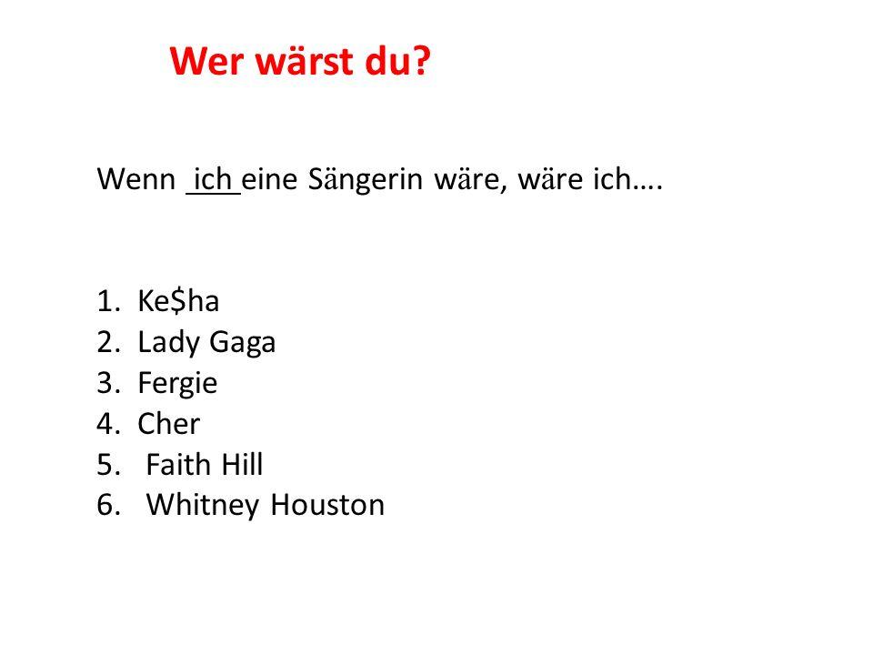 Wenn ich eine S ä ngerin w ä re, w ä re ich…. 1. Ke$ha 2. Lady Gaga 3. Fergie 4. Cher 5.Faith Hill 6.Whitney Houston Wer wärst du?
