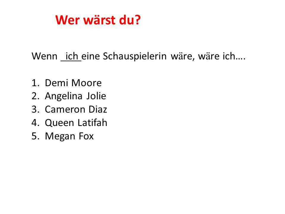 Wenn ich eine Schauspielerin w ä re, w ä re ich…. 1. Demi Moore 2. Angelina Jolie 3. Cameron Diaz 4. Queen Latifah 5. Megan Fox Wer wärst du?