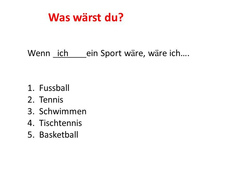 Wenn ich ein Sport w ä re, w ä re ich…. 1. Fussball 2. Tennis 3. Schwimmen 4. Tischtennis 5. Basketball Was wärst du?